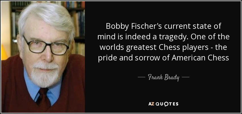 Bobby Fischer's current state of mind is indeed a tragedy. One of the worlds greatest Chess players - the pride and sorrow of American Chess - Frank Brady