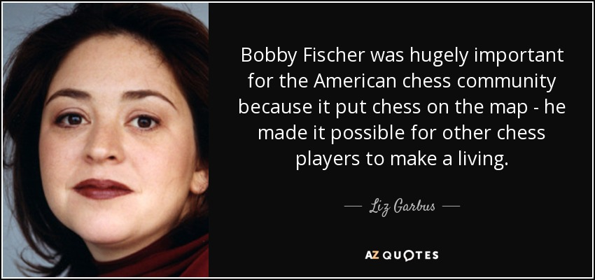 Bobby Fischer was hugely important for the American chess community because it put chess on the map - he made it possible for other chess players to make a living. - Liz Garbus