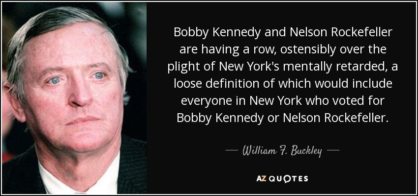 Bobby Kennedy and Nelson Rockefeller are having a row, ostensibly over the plight of New York's mentally retarded, a loose definition of which would include everyone in New York who voted for Bobby Kennedy or Nelson Rockefeller. - William F. Buckley, Jr.