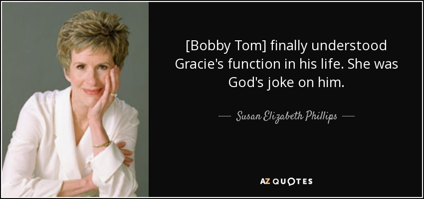 [Bobby Tom] finally understood Gracie's function in his life. She was God's joke on him. - Susan Elizabeth Phillips