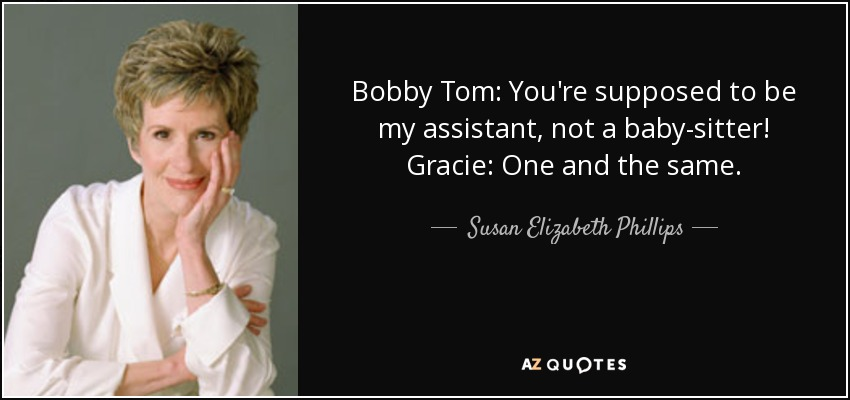 Bobby Tom: You're supposed to be my assistant, not a baby-sitter! Gracie: One and the same. - Susan Elizabeth Phillips