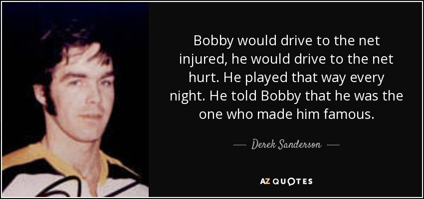 Bobby would drive to the net injured, he would drive to the net hurt. He played that way every night. He told Bobby that he was the one who made him famous. - Derek Sanderson