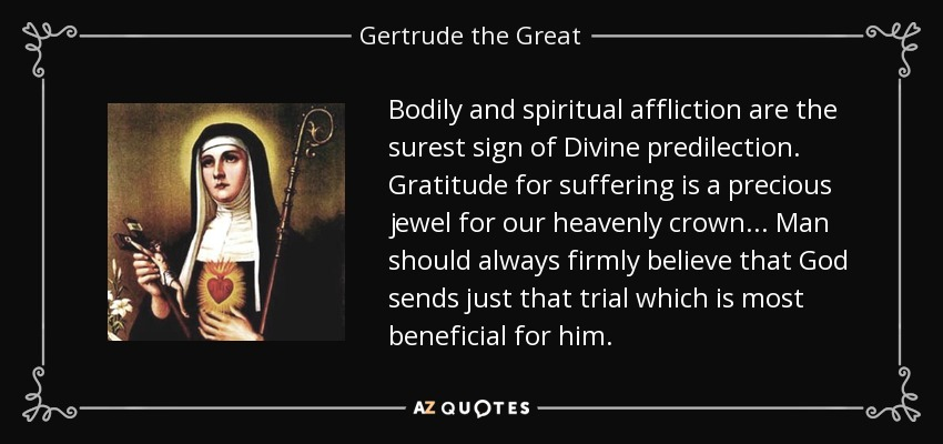 Bodily and spiritual affliction are the surest sign of Divine predilection. Gratitude for suffering is a precious jewel for our heavenly crown... Man should always firmly believe that God sends just that trial which is most beneficial for him. - Gertrude the Great