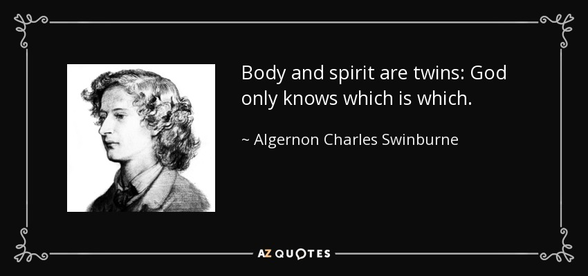 Body and spirit are twins: God only knows which is which. - Algernon Charles Swinburne