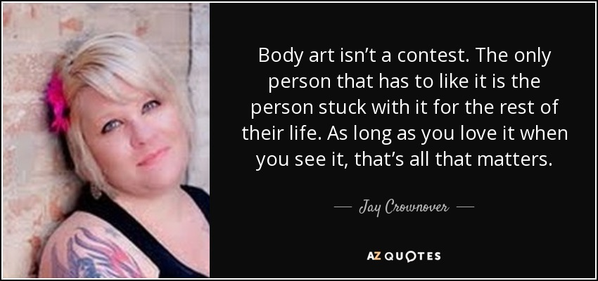 Body art isn't a contest. The only person that has to like it is the person stuck with it for the rest of their life. As long as you love it when you see it, that's all that matters. - Jay Crownover