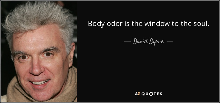 Body odor is the window to the soul. - David Byrne