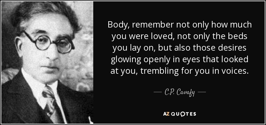 Body, remember not only how much you were loved, not only the beds you lay on, but also those desires glowing openly in eyes that looked at you, trembling for you in voices. - C.P. Cavafy