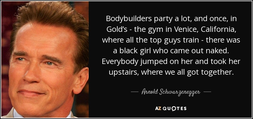 Bodybuilders party a lot, and once, in Gold's - the gym in Venice, California, where all the top guys train - there was a black girl who came out naked. Everybody jumped on her and took her upstairs, where we all got together. - Arnold Schwarzenegger