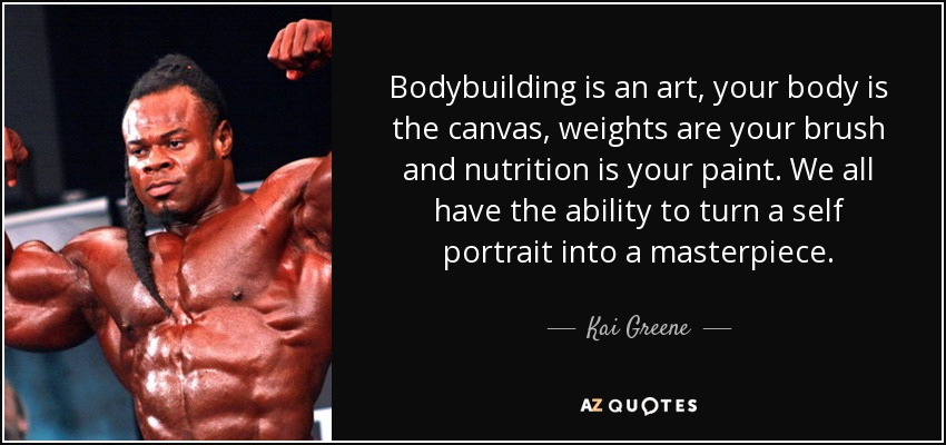 Bodybuilding is an art, your body is the canvas, weights are your brush and nutrition is your paint. We all have the ability to turn a self portrait into a masterpiece. - Kai Greene