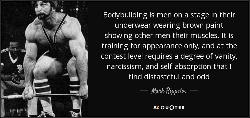Bodybuilding is men on a stage in their underwear wearing brown paint showing other men their muscles. It is training for appearance only, and at the contest level requires a degree of vanity, narcissism, and self-absorption that I find distasteful and odd - Mark Rippetoe
