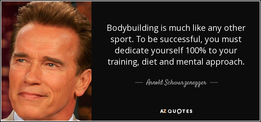 Bodybuilding is much like any other sport. To be successful, you must dedicate yourself 100% to your training, diet and mental approach. - Arnold Schwarzenegger