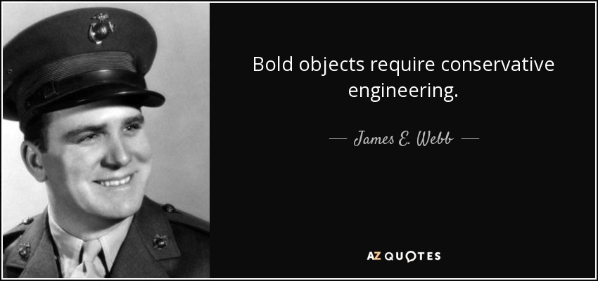 Bold objects require conservative engineering. - James E. Webb
