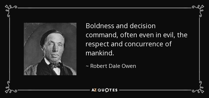 Boldness and decision command, often even in evil, the respect and concurrence of mankind. - Robert Dale Owen