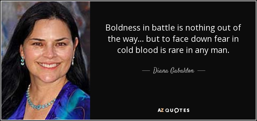 Boldness in battle is nothing out of the way... but to face down fear in cold blood is rare in any man. - Diana Gabaldon