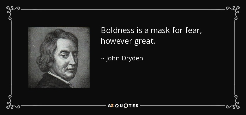 Boldness Is A Mask For Fear, However Great.   John Dryden