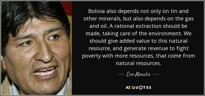 Bolivia also depends not only on tin and other minerals, but also depends on the gas and oil. A rational extraction should be made, taking care of the environment. We should give added value to this natural resource, and generate revenue to fight poverty with more resources, that come from natural resources. - Evo Morales