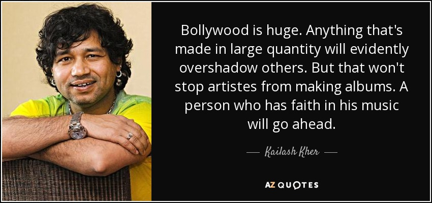 Bollywood is huge. Anything that's made in large quantity will evidently overshadow others. But that won't stop artistes from making albums. A person who has faith in his music will go ahead. - Kailash Kher