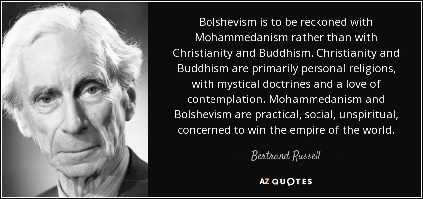 Bolshevism is to be reckoned with Mohammedanism rather than with Christianity and Buddhism. Christianity and Buddhism are primarily personal religions, with mystical doctrines and a love of contemplation. Mohammedanism and Bolshevism are practical, social, unspiritual, concerned to win the empire of the world. - Bertrand Russell