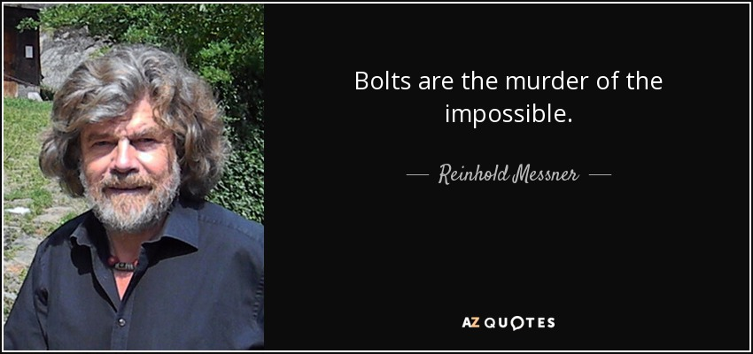 Bolts are the murder of the impossible. - Reinhold Messner