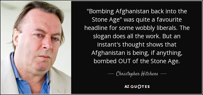 'Bombing Afghanistan back into the Stone Age' was quite a favourite headline for some wobbly liberals. The slogan does all the work. But an instant's thought shows that Afghanistan is being, if anything, bombed out of the Stone Age. - Christopher Hitchens