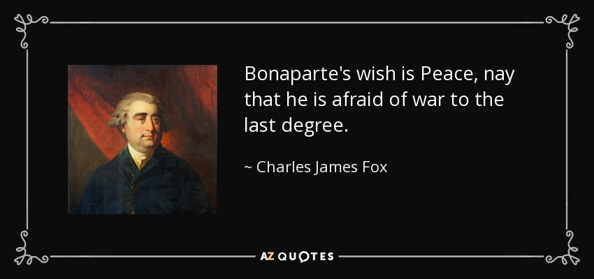 Bonaparte's wish is Peace, nay that he is afraid of war to the last degree. - Charles James Fox