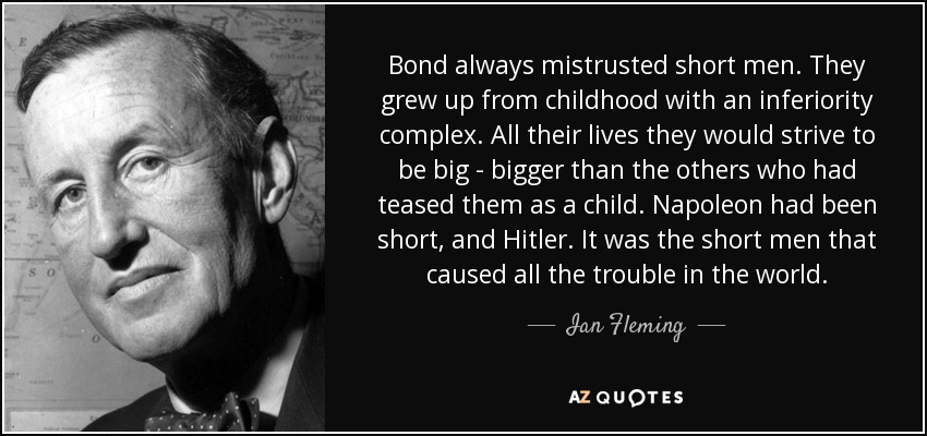 Bond always mistrusted short men. They grew up from childhood with an inferiority complex. All their lives they would strive to be big - bigger than the others who had teased them as a child. Napoleon had been short, and Hitler. It was the short men that caused all the trouble in the world. - Ian Fleming