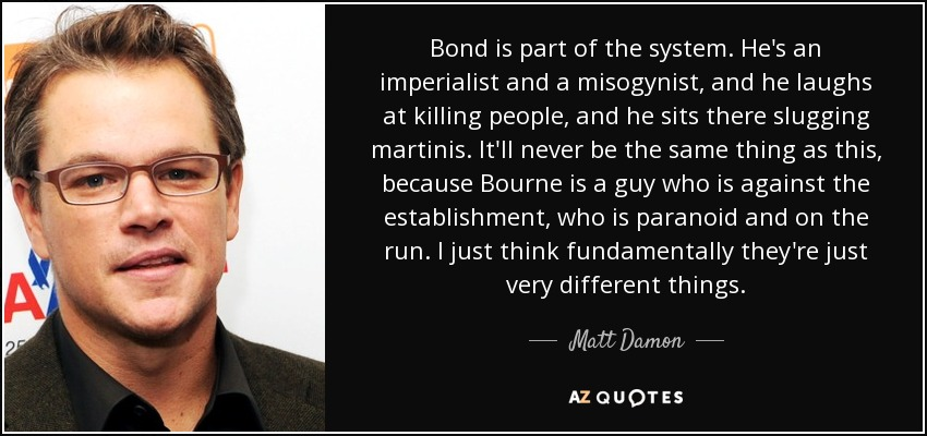 Bond is part of the system. He's an imperialist and a misogynist, and he laughs at killing people, and he sits there slugging martinis. It'll never be the same thing as this, because Bourne is a guy who is against the establishment, who is paranoid and on the run. I just think fundamentally they're just very different things. - Matt Damon