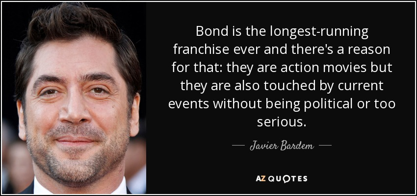 Bond is the longest-running franchise ever and there's a reason for that: they are action movies but they are also touched by current events without being political or too serious. - Javier Bardem