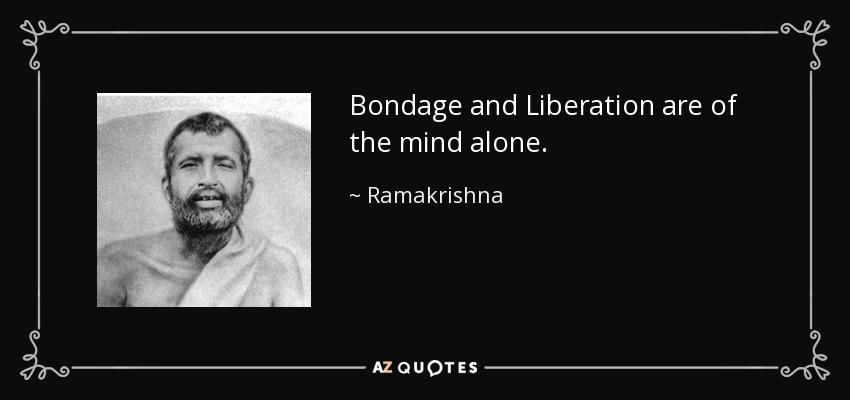 Bondage and Liberation are of the mind alone. - Ramakrishna