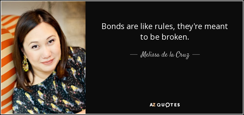 Bonds are like rules, they're meant to be broken. - Melissa de la Cruz