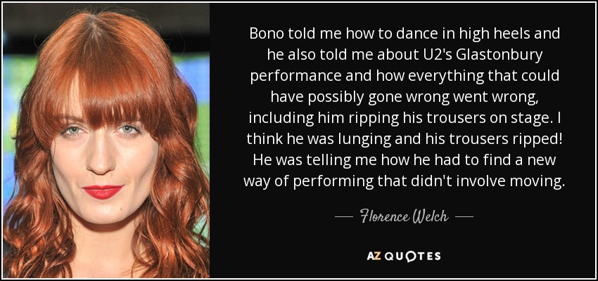 Bono told me how to dance in high heels and he also told me about U2's Glastonbury performance and how everything that could have possibly gone wrong went wrong, including him ripping his trousers on stage. I think he was lunging and his trousers ripped! He was telling me how he had to find a new way of performing that didn't involve moving. - Florence Welch