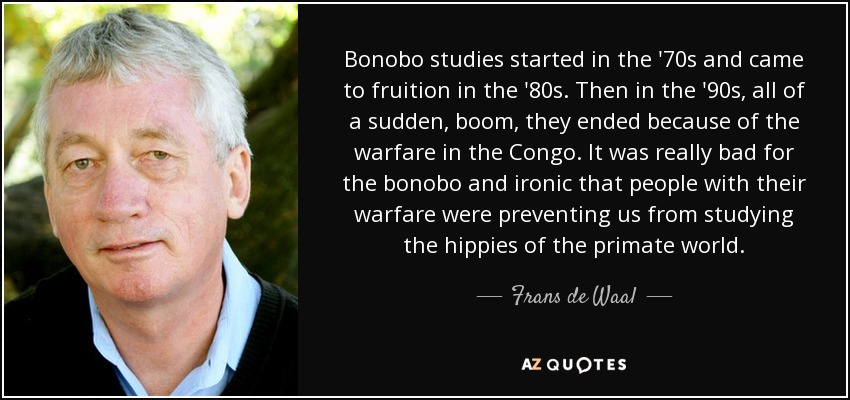 Bonobo studies started in the '70s and came to fruition in the '80s. Then in the '90s, all of a sudden, boom, they ended because of the warfare in the Congo. It was really bad for the bonobo and ironic that people with their warfare were preventing us from studying the hippies of the primate world. - Frans de Waal