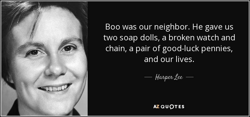 Boo was our neighbor. He gave us two soap dolls, a broken watch and chain, a pair of good-luck pennies, and our lives. - Harper Lee