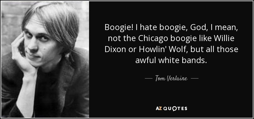 Boogie! I hate boogie, God, I mean, not the Chicago boogie like Willie Dixon or Howlin' Wolf, but all those awful white bands. - Tom Verlaine