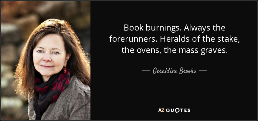 Book burnings. Always the forerunners. Heralds of the stake, the ovens, the mass graves. - Geraldine Brooks