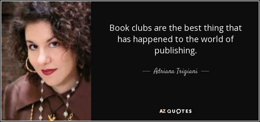 Book clubs are the best thing that has happened to the world of publishing. - Adriana Trigiani