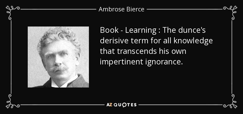 Book - Learning : The dunce's derisive term for all knowledge that transcends his own impertinent ignorance. - Ambrose Bierce