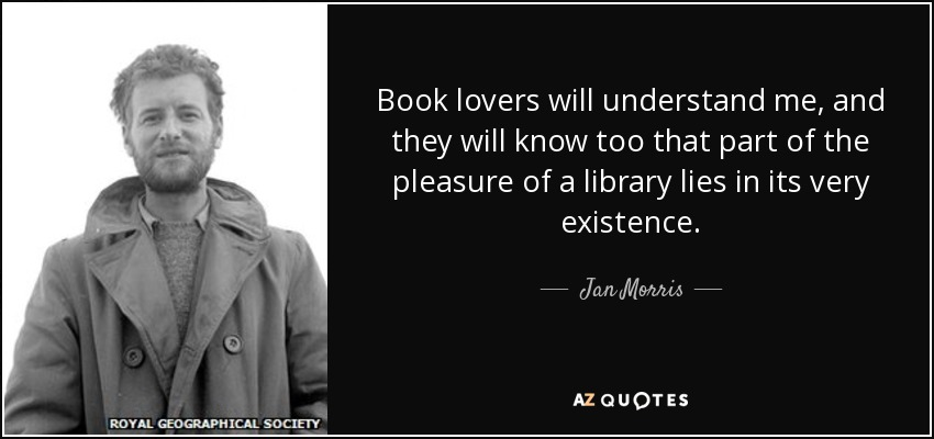 Book lovers will understand me, and they will know too that part of the pleasure of a library lies in its very existence. - Jan Morris