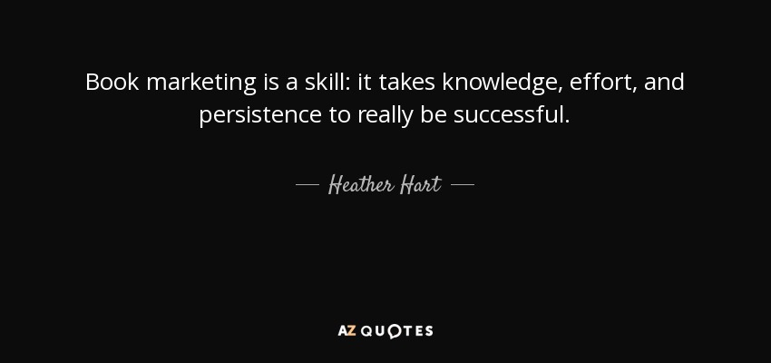 Book marketing is a skill: it takes knowledge, effort, and persistence to really be successful. - Heather Hart