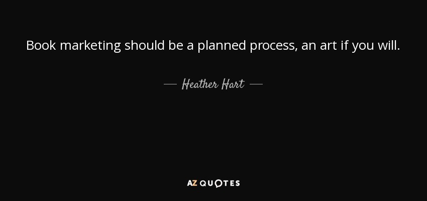 Book marketing should be a planned process, an art if you will. - Heather Hart