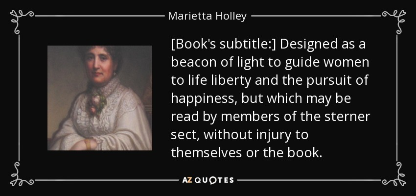 [Book's subtitle:] Designed as a beacon of light to guide women to life liberty and the pursuit of happiness, but which may be read by members of the sterner sect, without injury to themselves or the book. - Marietta Holley