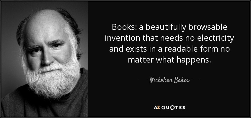 Books: a beautifully browsable invention that needs no electricity and exists in a readable form no matter what happens. - Nicholson Baker