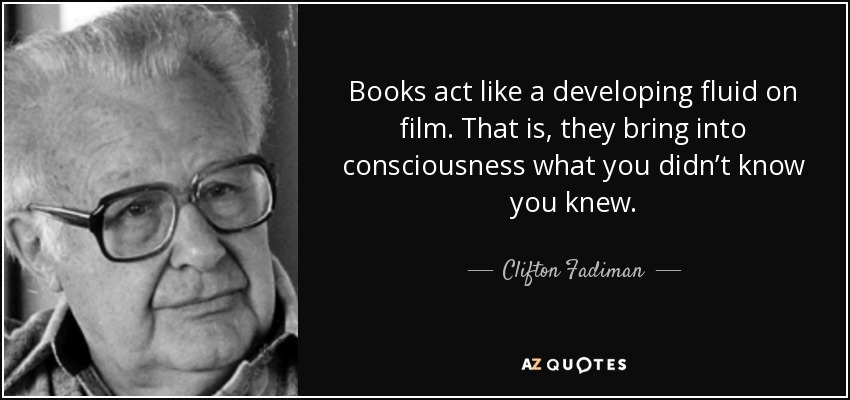 Books act like a developing fluid on film. That is, they bring into consciousness what you didn't know you knew. - Clifton Fadiman