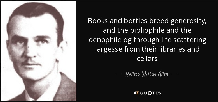 Books and bottles breed generosity, and the bibliophile and the oenophile og through life scattering largesse from their libraries and cellars - Holless Wilbur Allen