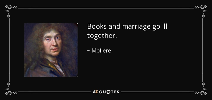 Books and marriage go ill together. - Moliere