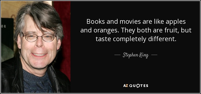 Books and movies are like apples and oranges. They both are fruit, but taste completely different. - Stephen King