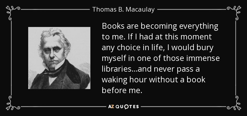 Books are becoming everything to me. If I had at this moment any choice in life, I would bury myself in one of those immense libraries...and never pass a waking hour without a book before me. - Thomas B. Macaulay