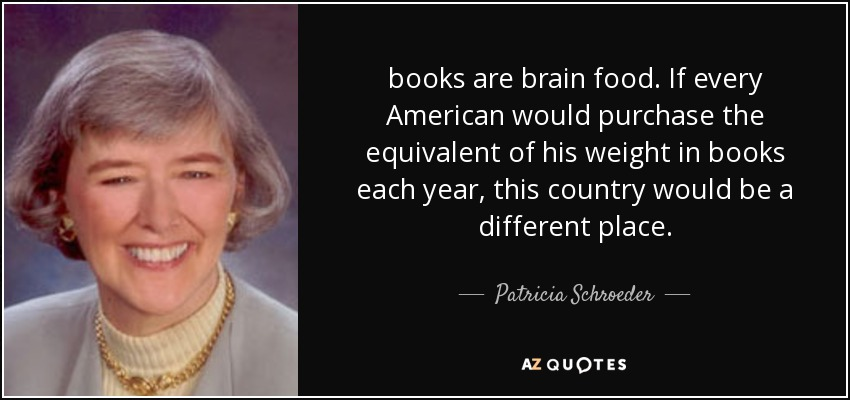 books are brain food. If every American would purchase the equivalent of his weight in books each year, this country would be a different place. - Patricia Schroeder
