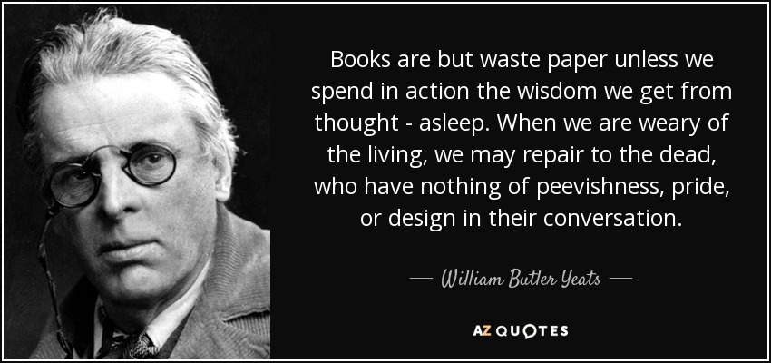Books are but waste paper unless we spend in action the wisdom we get from thought - asleep. When we are weary of the living, we may repair to the dead, who have nothing of peevishness, pride, or design in their conversation. - William Butler Yeats
