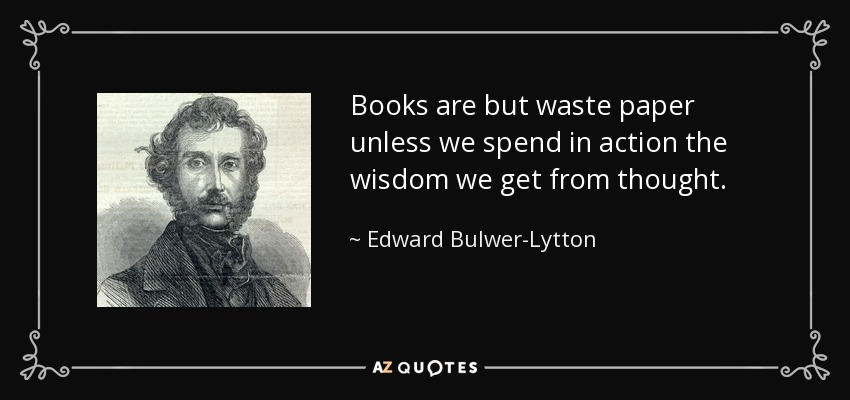 Books are but waste paper unless we spend in action the wisdom we get from thought. - Edward Bulwer-Lytton, 1st Baron Lytton